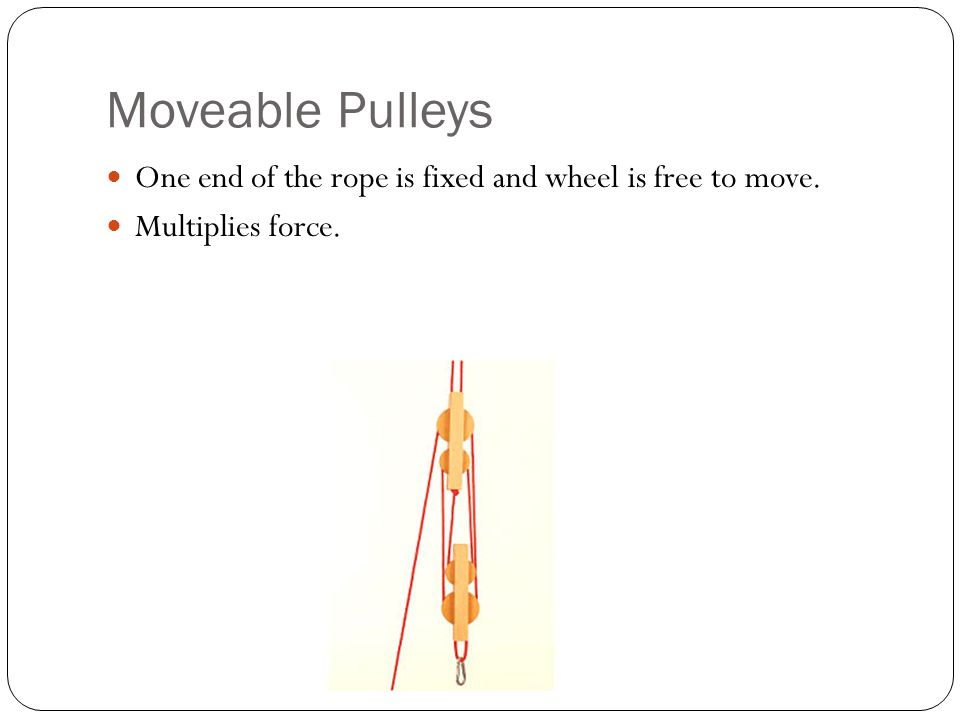 Moveable Pulleys One end of the rope is fixed and wheel is free to move. Multiplies force.