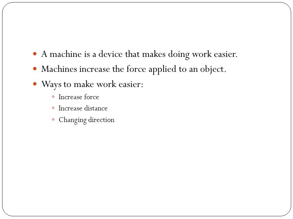 A machine is a device that makes doing work easier.