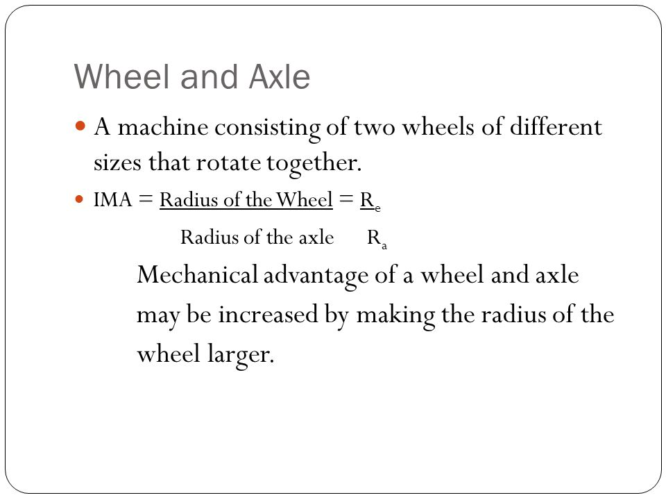 Wheel and Axle A machine consisting of two wheels of different sizes that rotate together. IMA = Radius of the Wheel = Re.