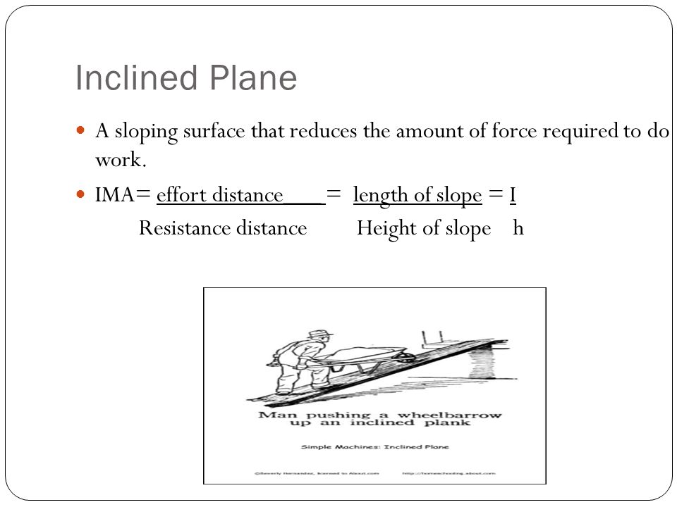 Inclined Plane A sloping surface that reduces the amount of force required to do work. IMA= effort distance___ = length of slope = I.
