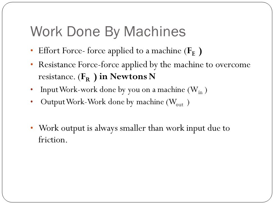 Work Done By Machines Effort Force- force applied to a machine (FE )