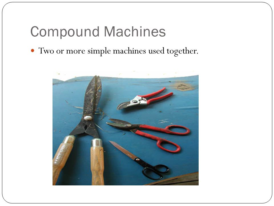 Compound Machines Two or more simple machines used together.