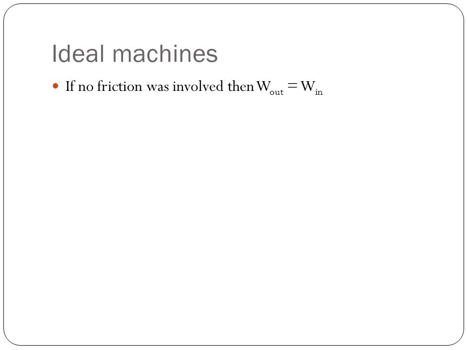 Ideal machines If no friction was involved then Wout = Win