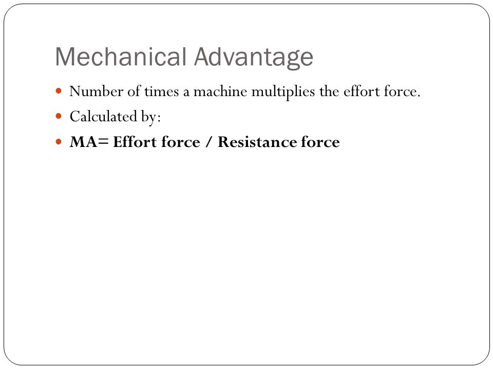 Mechanical Advantage Number of times a machine multiplies the effort force.