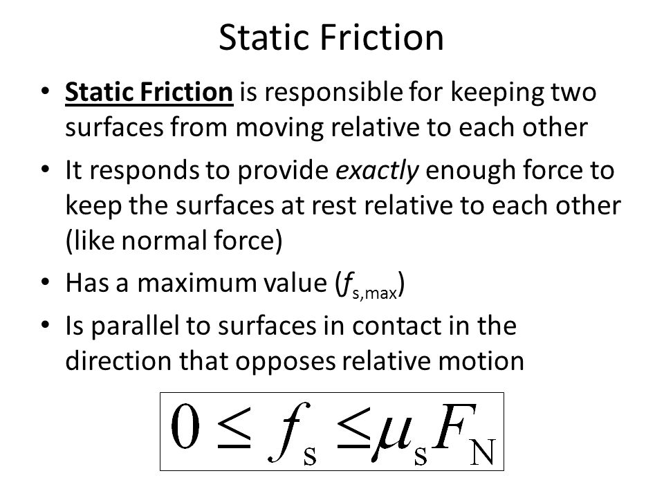 Static Friction Static Friction is responsible for keeping two surfaces from moving relative to each other.