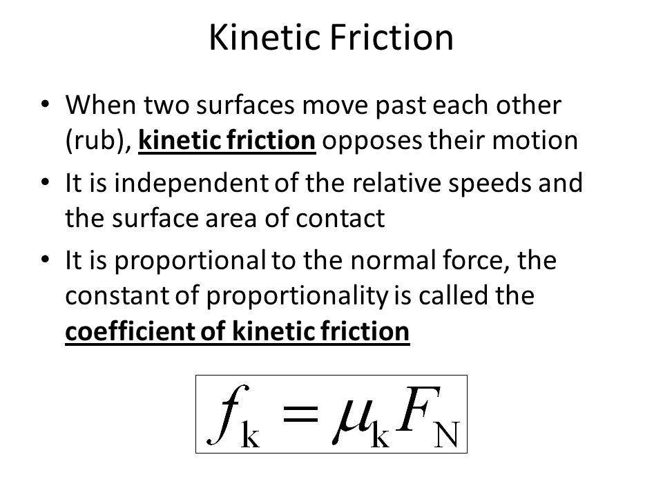 Kinetic Friction When two surfaces move past each other (rub), kinetic friction opposes their motion.