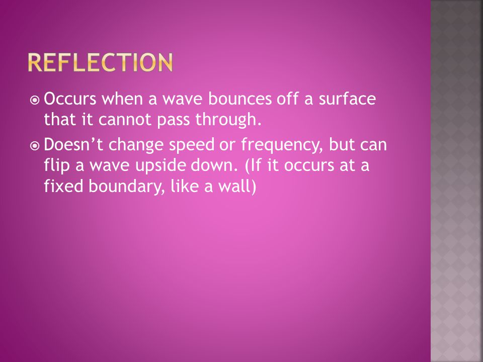 Reflection Occurs when a wave bounces off a surface that it cannot pass through.