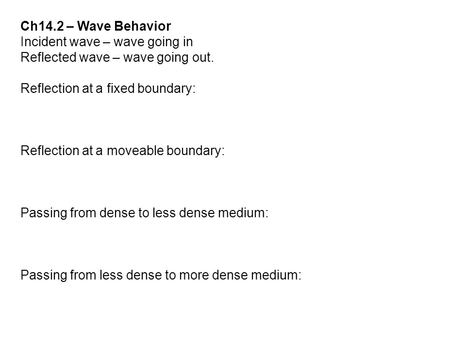 Ch14.2 – Wave Behavior Incident wave – wave going in. Reflected wave – wave going out. Reflection at a fixed boundary: