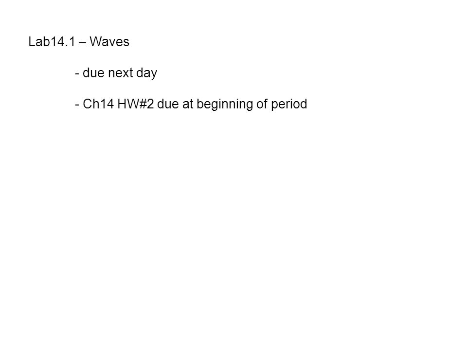 Lab14.1 – Waves - due next day - Ch14 HW#2 due at beginning of period