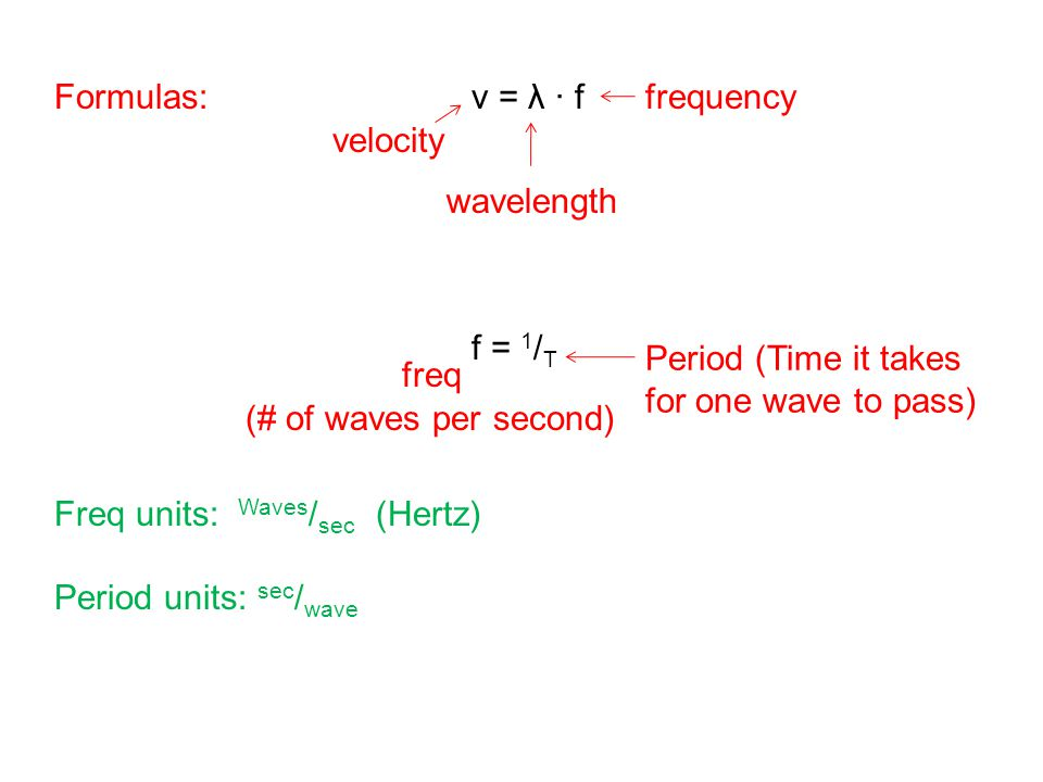 Formulas: v = λ ∙ f f = 1/T. Freq units: Waves/sec (Hertz) Period units: sec/wave. frequency.