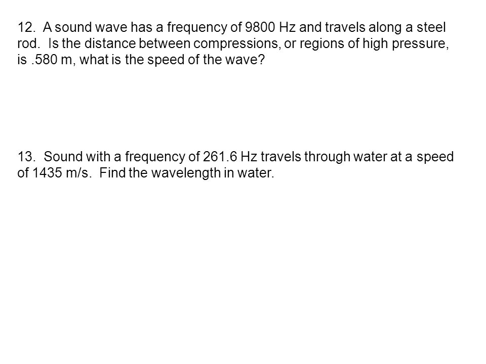 12. A sound wave has a frequency of 9800 Hz and travels along a steel rod. Is the distance between compressions, or regions of high pressure,