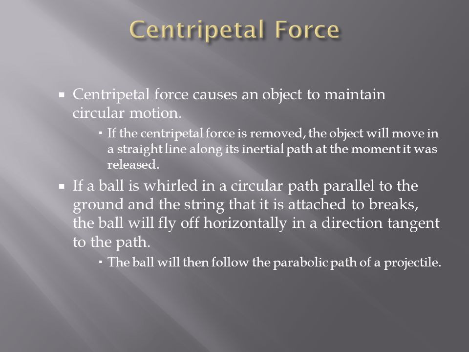 Centripetal Force Centripetal force causes an object to maintain circular motion.