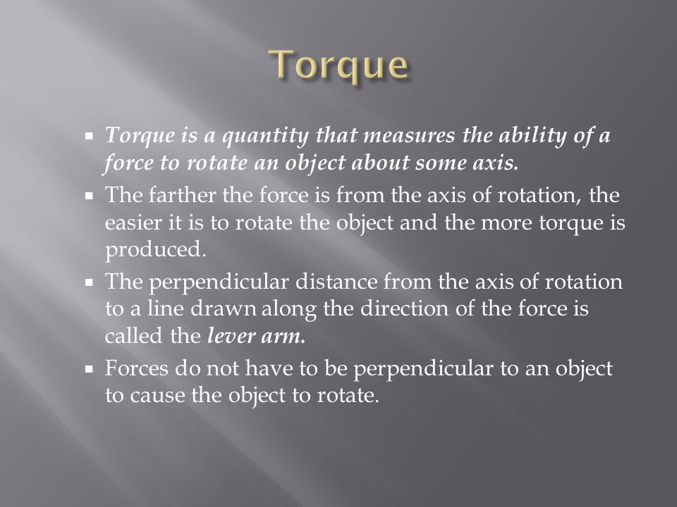 Torque Torque is a quantity that measures the ability of a force to rotate an object about some axis.