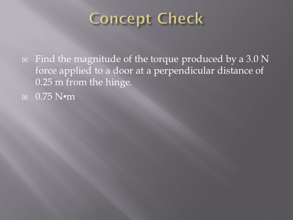 Concept Check Find the magnitude of the torque produced by a 3.0 N force applied to a door at a perpendicular distance of 0.25 m from the hinge.