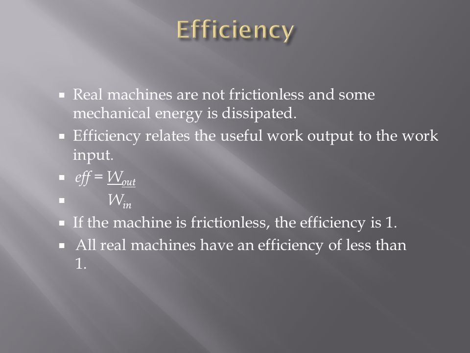 Efficiency Real machines are not frictionless and some mechanical energy is dissipated. Efficiency relates the useful work output to the work input.