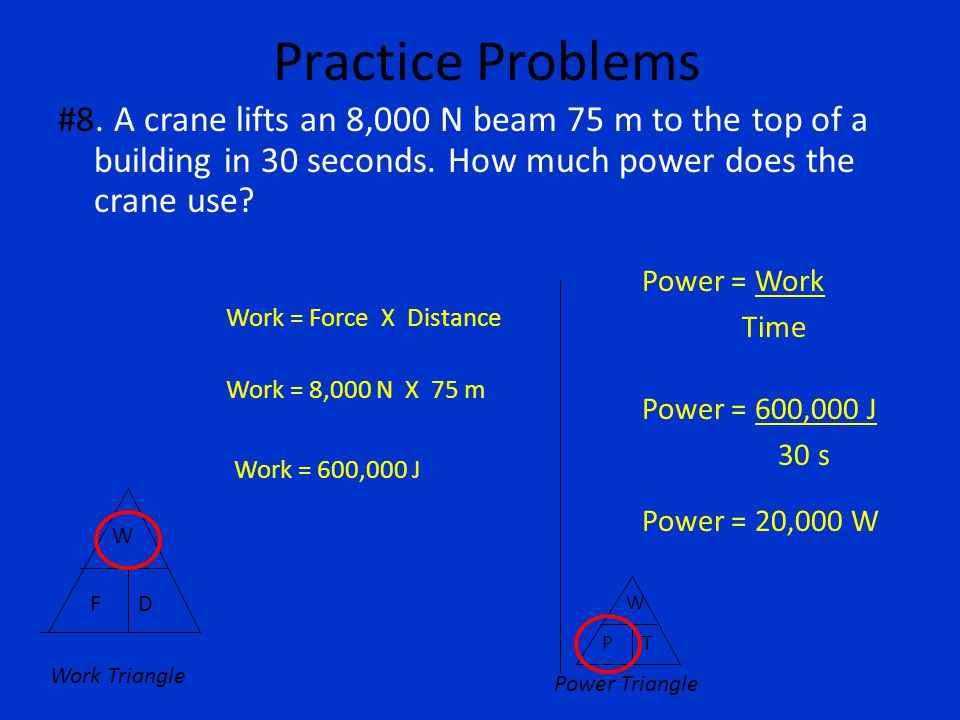 Practice Problems #8. A crane lifts an 8,000 N beam 75 m to the top of a building in 30 seconds. How much power does the crane use