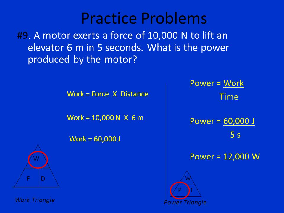 Practice Problems #9. A motor exerts a force of 10,000 N to lift an elevator 6 m in 5 seconds. What is the power produced by the motor