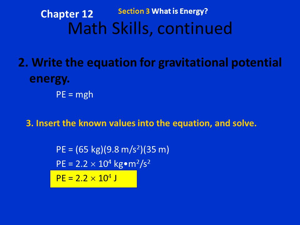 Chapter 12 Section 3 What is Energy Math Skills, continued. 2. Write the equation for gravitational potential energy.