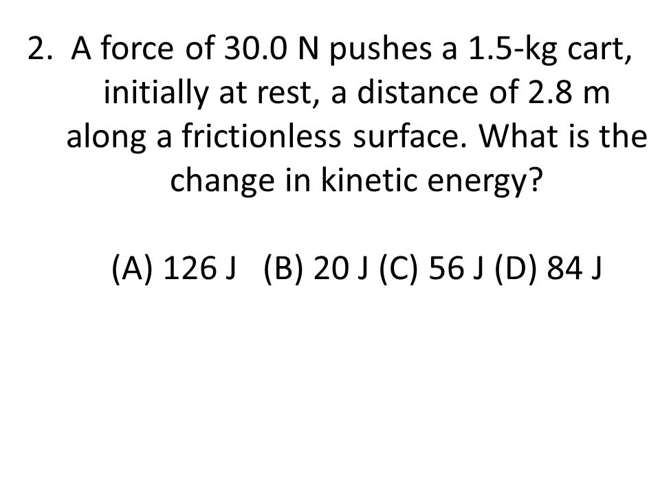 2. A force of 30.0 N pushes a 1.5-kg cart, initially at rest, a distance of 2.8 m along a frictionless surface. What is the change in kinetic energy (A) 126 J (B) 20 J (C) 56 J (D) 84 J