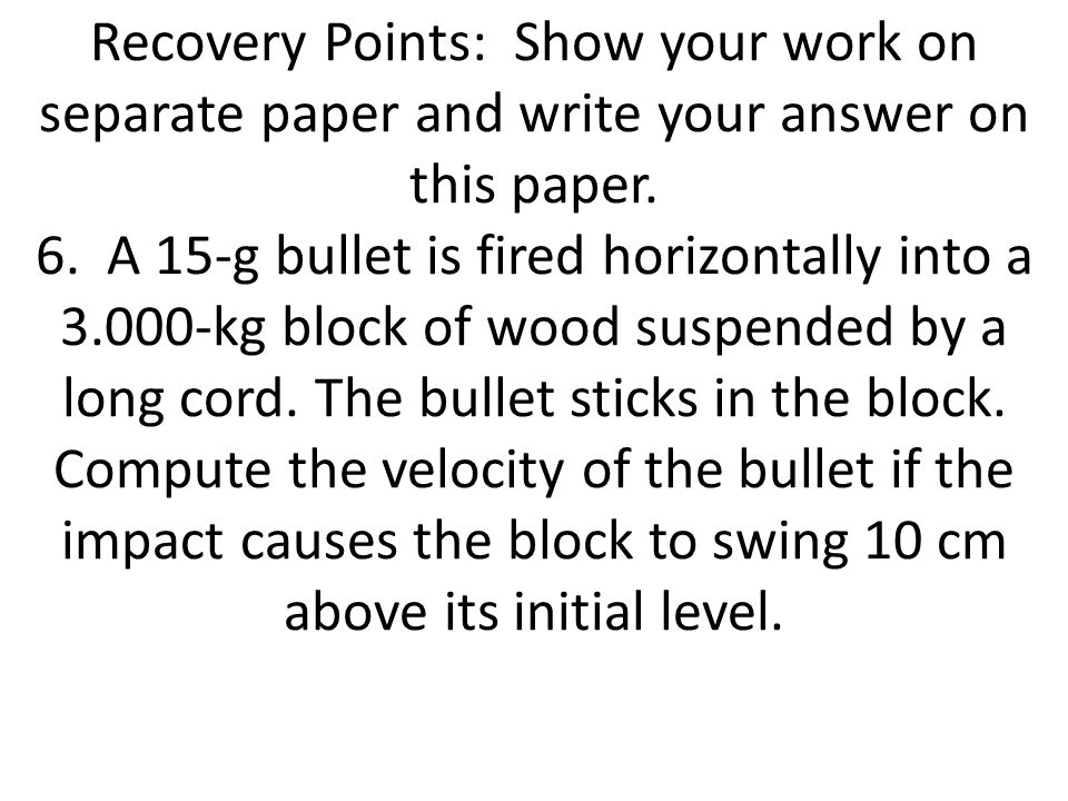 Recovery Points: Show your work on separate paper and write your answer on this paper. 6. A 15-g bullet is fired horizontally into a 3.000-kg block of wood suspended by a long cord. The bullet sticks in the block. Compute the velocity of the bullet if the impact causes the block to swing 10 cm above its initial level.