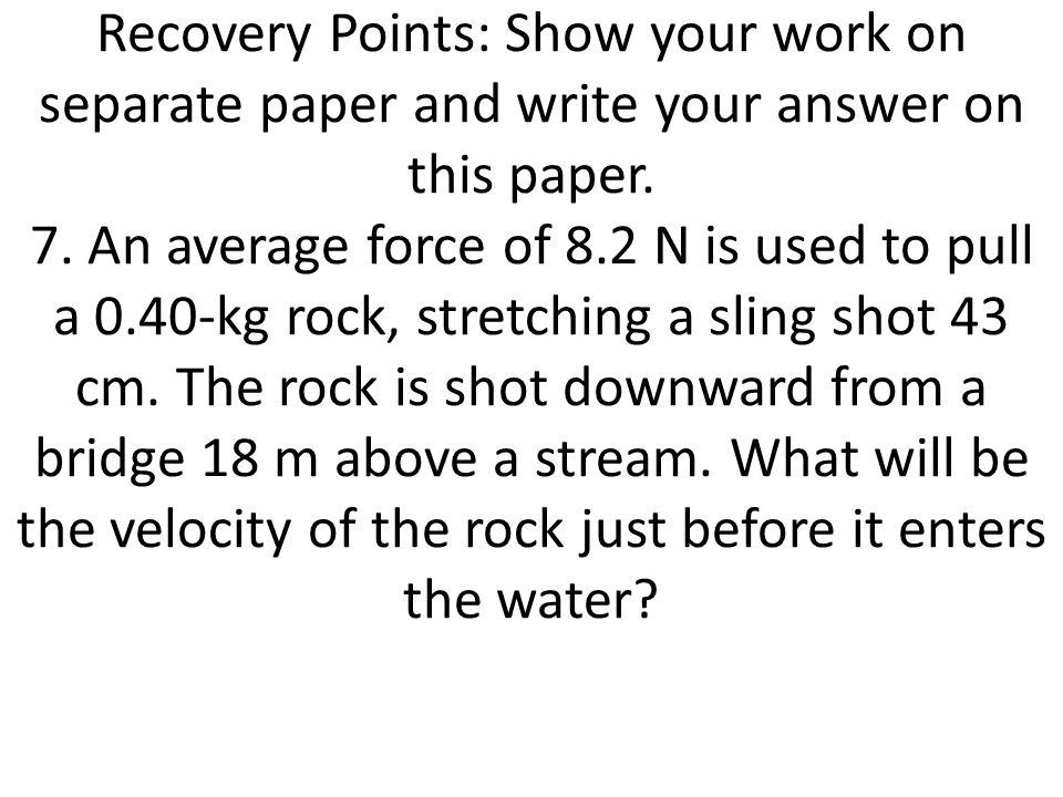 Recovery Points: Show your work on separate paper and write your answer on this paper. 7. An average force of 8.2 N is used to pull a 0.40-kg rock, stretching a sling shot 43 cm. The rock is shot downward from a bridge 18 m above a stream. What will be the velocity of the rock just before it enters the water