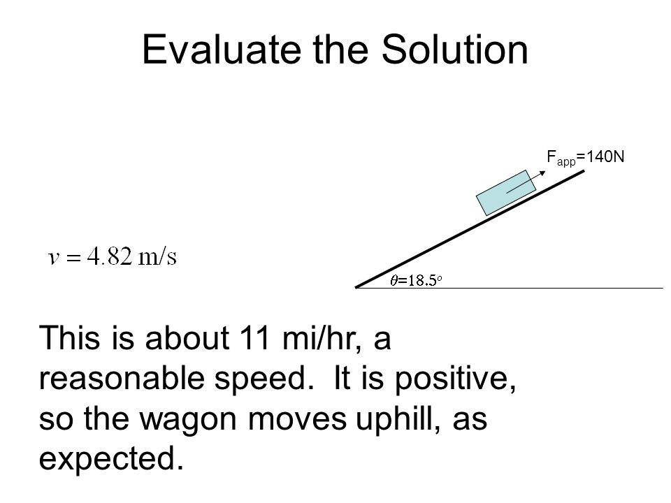 Evaluate the Solution Fapp=140N. q=18.5o. This is about 11 mi/hr, a reasonable speed.