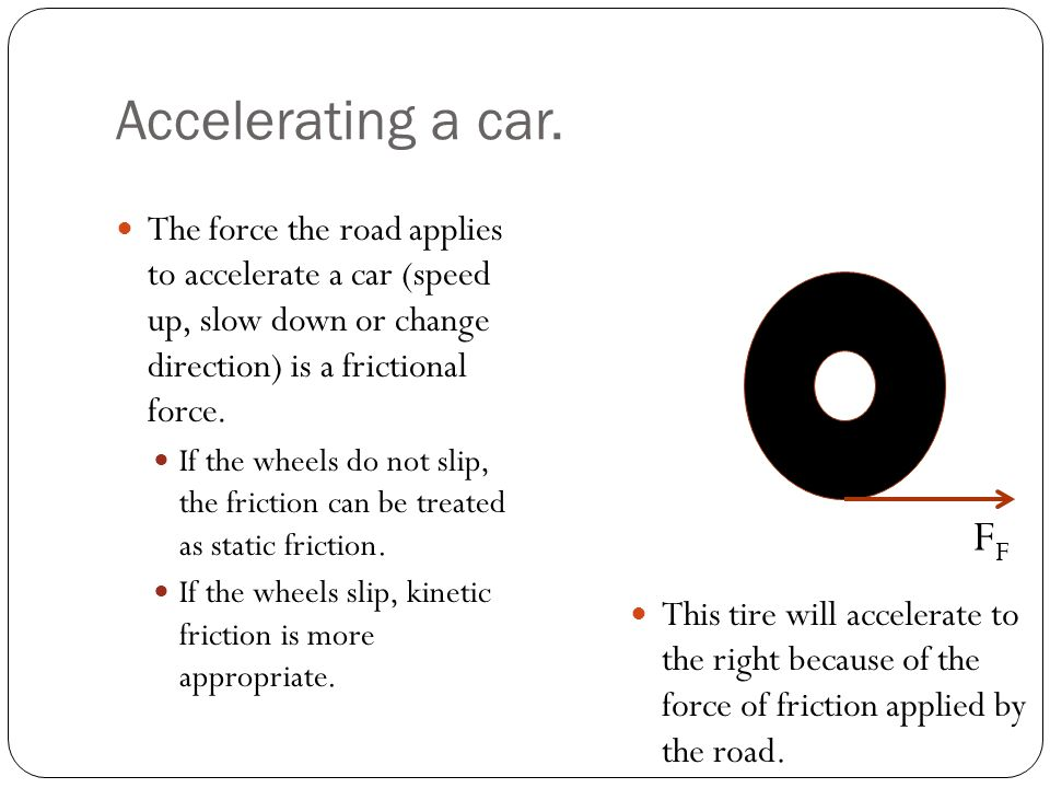 Accelerating a car. The force the road applies to accelerate a car (speed up, slow down or change direction) is a frictional force.