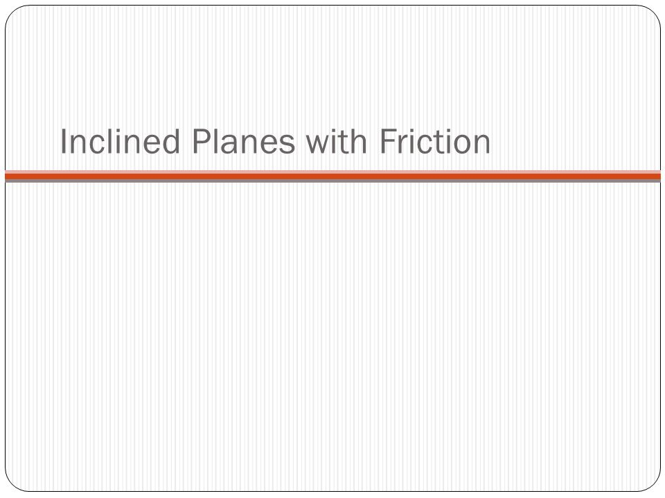 Inclined Planes with Friction