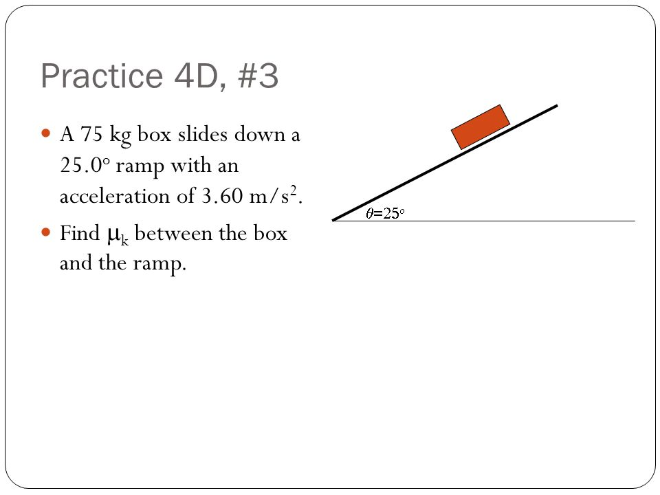 Practice 4D, #3 A 75 kg box slides down a 25.0o ramp with an acceleration of 3.60 m/s2. Find mk between the box and the ramp.