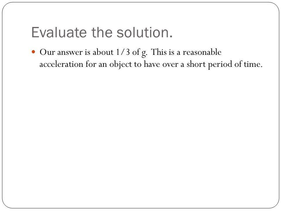Evaluate the solution. Our answer is about 1/3 of g.