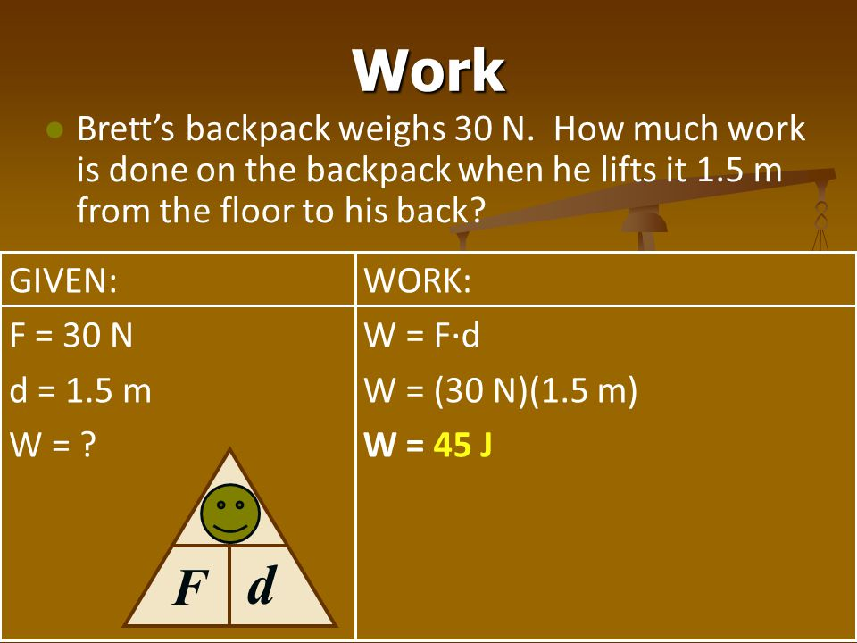 Work Brett's backpack weighs 30 N. How much work is done on the backpack when he lifts it 1.5 m from the floor to his back