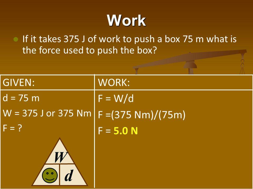 d Work W F GIVEN: WORK: F = W/d F =(375 Nm)/(75m) F = 5.0 N