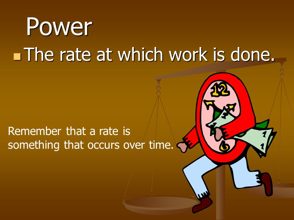 Power The rate at which work is done.