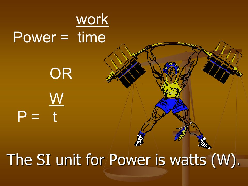 work Power = time OR W P = t The SI unit for Power is watts (W).