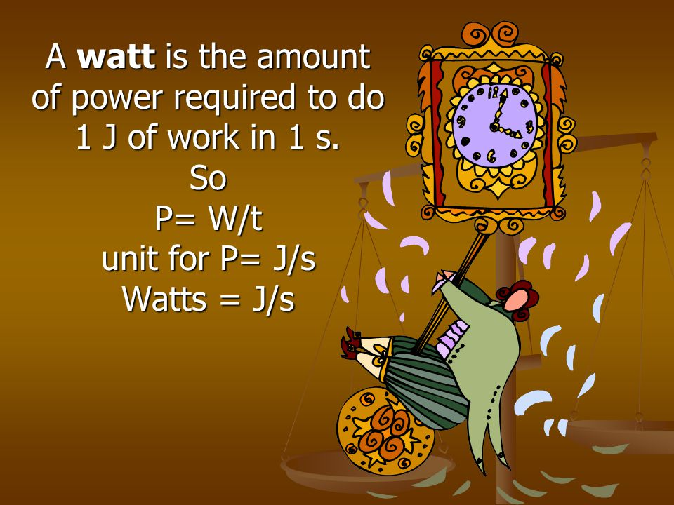 A watt is the amount of power required to do. 1 J of work in 1 s.