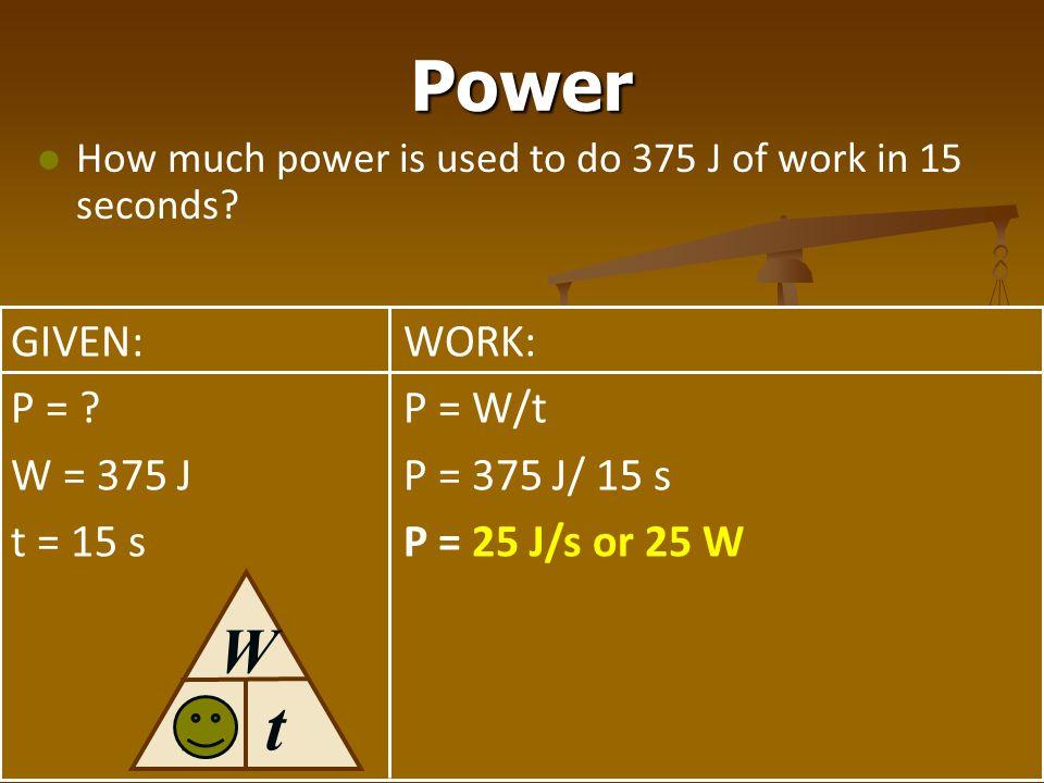 Power t W P GIVEN: P = W = 375 J t = 15 s WORK: P = W/t