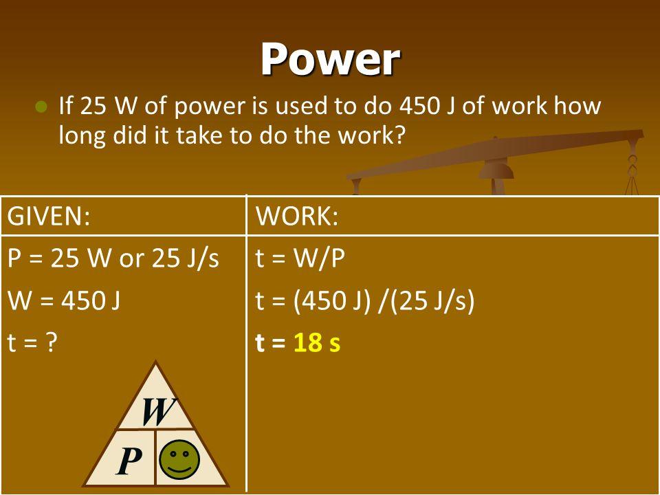 Power t W P GIVEN: P = 25 W or 25 J/s W = 450 J t = WORK: t = W/P