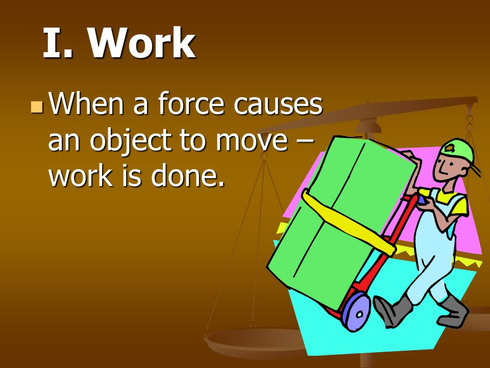 I. Work When a force causes an object to move – work is done.