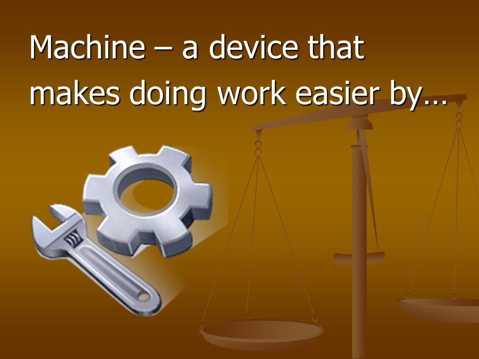 Machine – a device that makes doing work easier by…