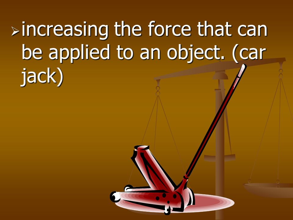 increasing the force that can be applied to an object. (car jack)