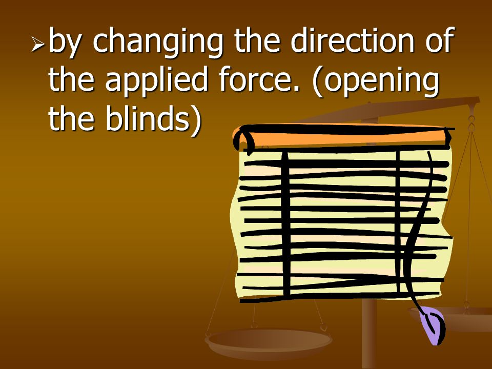 by changing the direction of the applied force. (opening the blinds)