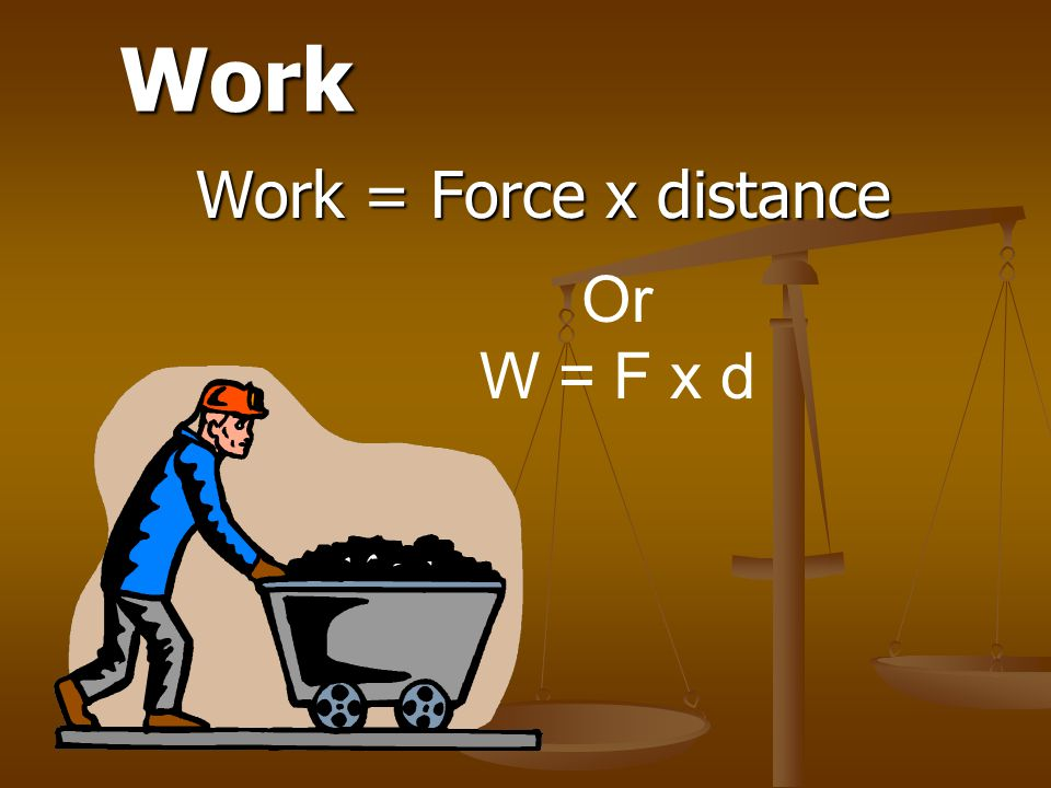 Work Work = Force x distance Or W = F x d