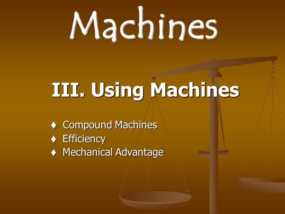 III. Using Machines Compound Machines Efficiency Mechanical Advantage