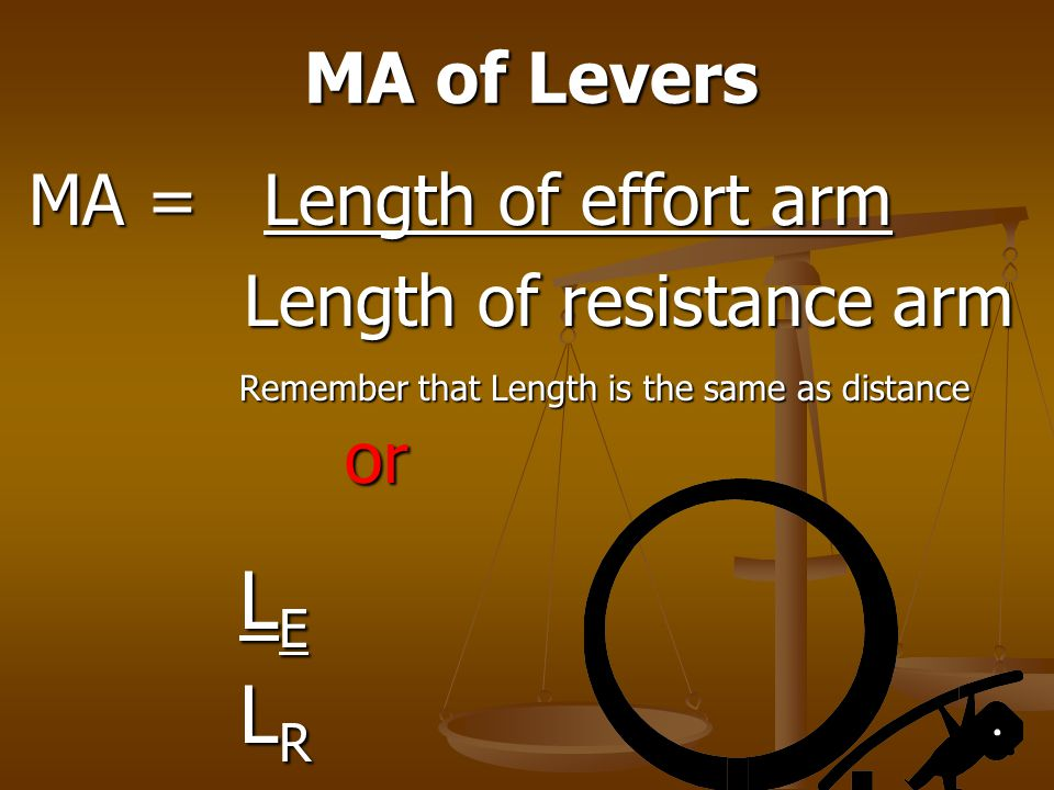 LR MA of Levers MA = Length of effort arm Length of resistance arm or