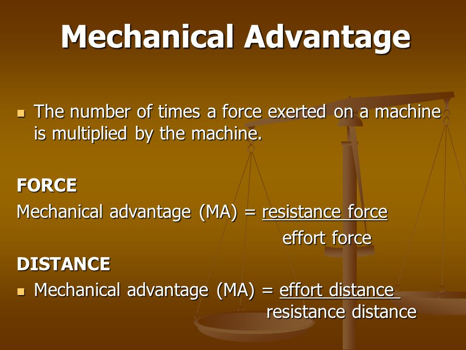 Mechanical Advantage The number of times a force exerted on a machine is multiplied by the machine.