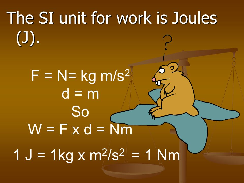 The SI unit for work is Joules (J).