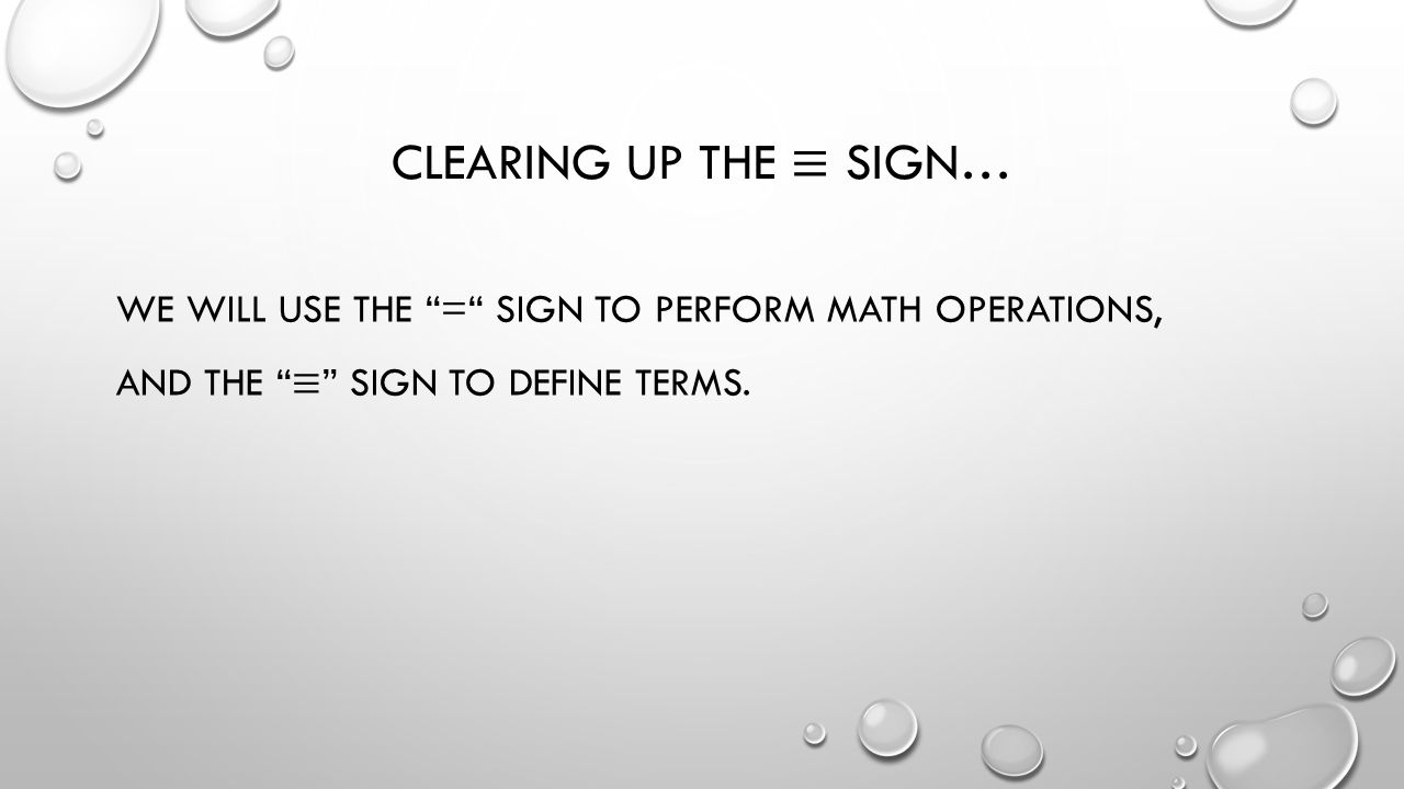 Clearing up the ≡ sign… We will use the = sign to perform math operations, and the ≡ sign to define terms.
