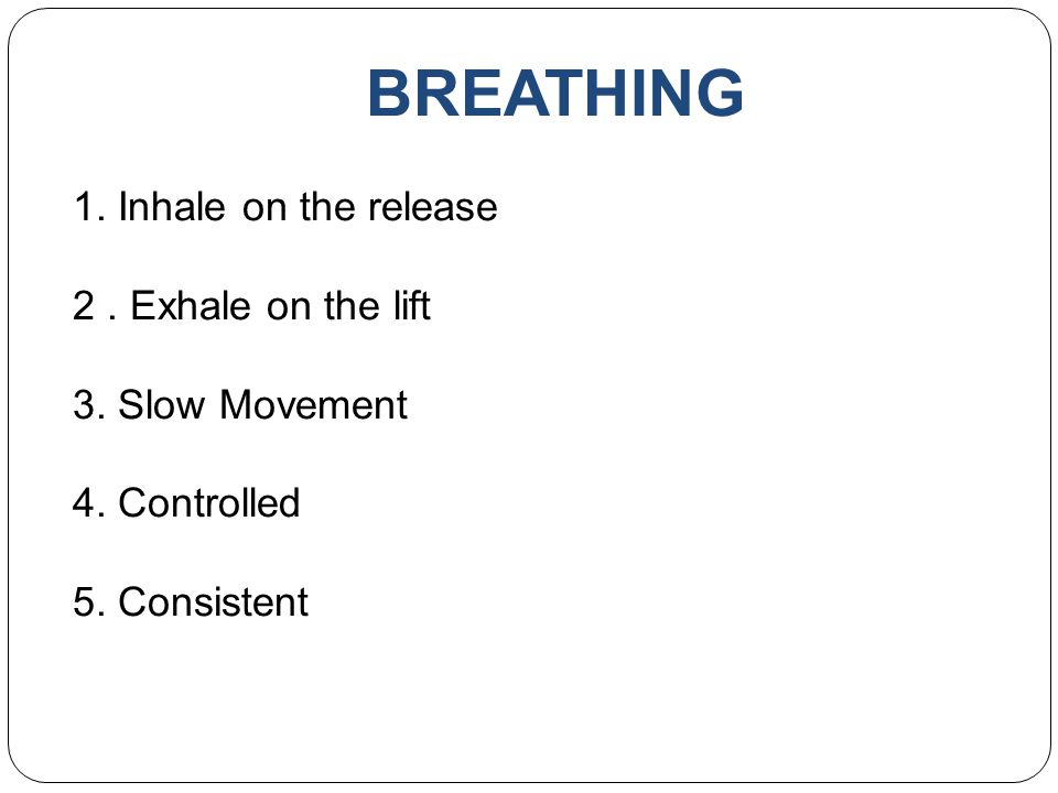 BREATHING 1. Inhale on the release 2 . Exhale on the lift