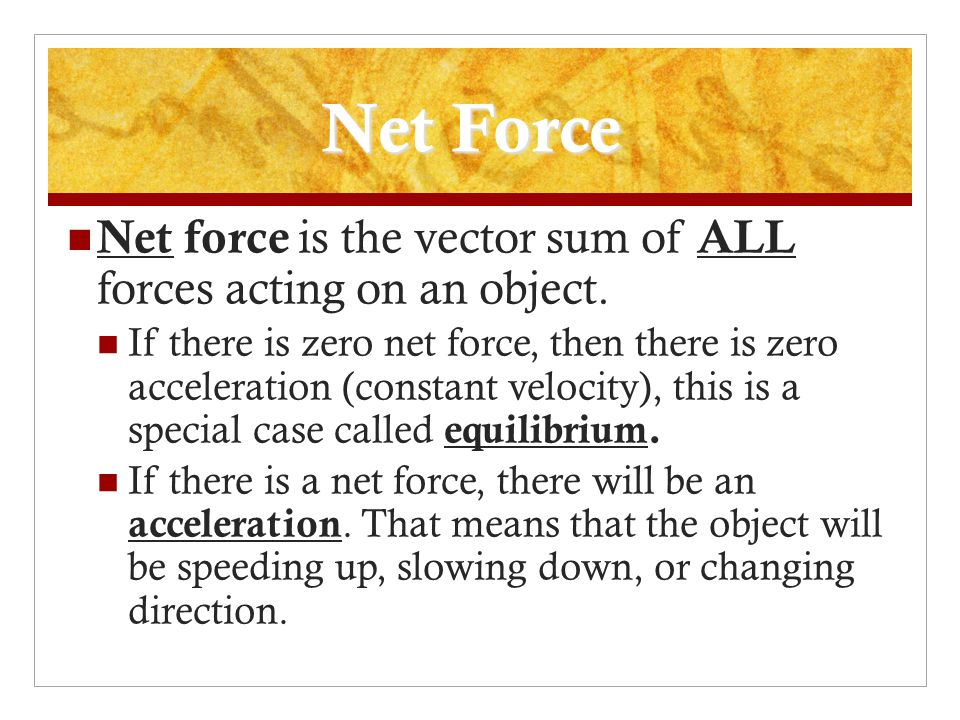 Net Force Net force is the vector sum of ALL forces acting on an object.