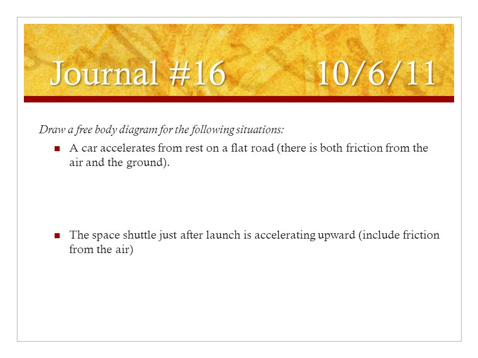 Journal #16 10/6/11 Draw a free body diagram for the following situations: